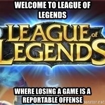 League of legends - welcome to league of legends where losing a game is a reportable offense