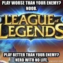 League of legends - play worse than your enemy? noob. play better than your enemy? nerd with no life.