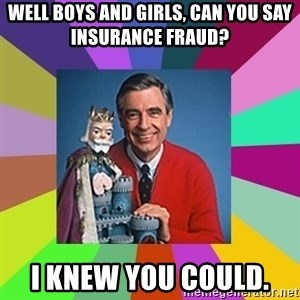 mr rogers  - well boys and girls, can you say insurance fraud?  I knew you could.