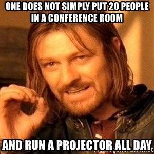One Does Not Simply - One does not simply put 20 people in a conference room and run a projector all day