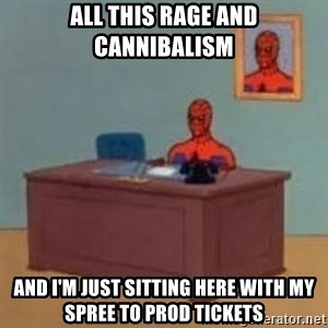 and im just sitting here masterbating - ALL THIS RAGE AND CANNIBALISM AND I'M JUST SITTING HERE WITH MY SPREE TO PROD TICKETS