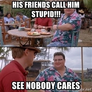 nobody cares - His friends call him stupid!!! see nobody cares