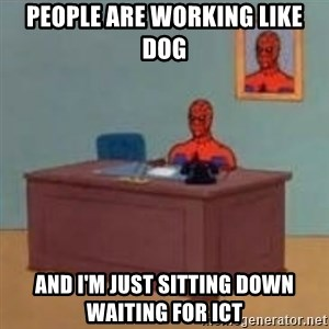 and im just sitting here masterbating - PEOPLE ARE WORKING LIKE DOG AND I'M JUST SITTING DOWN WAITING FOR ICT