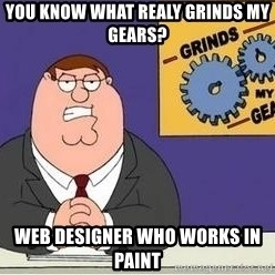 Grinds My Gears Peter Griffin - you know what realy grinds my gears? web designer who works in paint