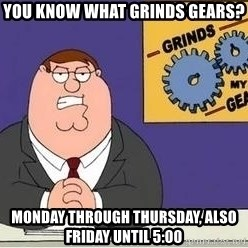 Grinds My Gears Peter Griffin - you know what grinds gears? monday through thursday, also friday until 5:00