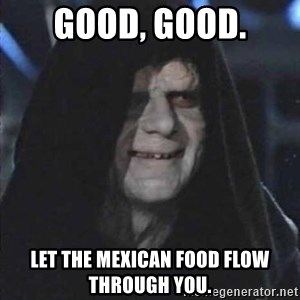 darth sidious mun - Good, Good. Let the mexican food flow through you.