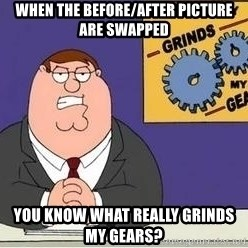 Grinds My Gears Peter Griffin - WHEN THE BEFORE/AFTER PICTURE ARE SWAPPED YOU KNOW WHAT REALLY GRINDS MY GEARS?