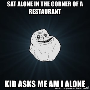 Forever Alone - sat alone in the corner of a restaurant kid asks me am i alone
