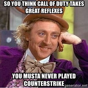 Oh so you're - So you think Call of Duty takes great reflexes you musta never played CounterStrike