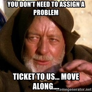 JEDI KNIGHT - You don't need to assign a Problem Ticket to us... Move Along....