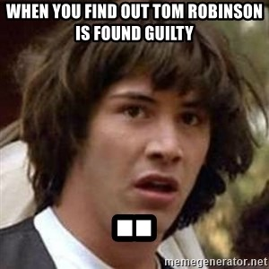 Conspiracy Keanu - when you find out tom robinson is found guilty ..