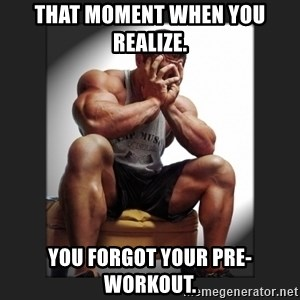 gym problems - THAT MOMENT WHEN YOU REALIZE. YOU FORGOT YOUR PRE-WORKOUT.
