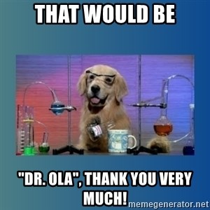 "Chemistry Dog - That would be ""Dr. Ola"", thank you very much!"
