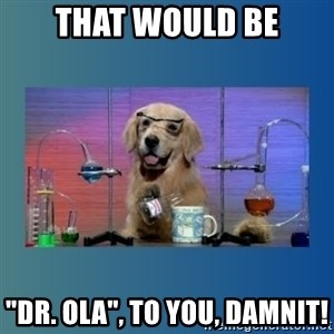 """Chemistry Dog - That would be """"DR. Ola"""", to you, damnit!"""