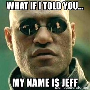 What if I told you / Matrix Morpheus - what if I told you... my name is jeff