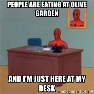 and im just sitting here masterbating - People are eating at Olive Garden and I'm just here at my desk