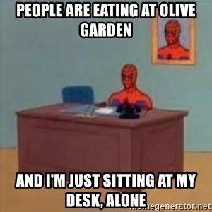 and im just sitting here masterbating - People are eating at Olive Garden and I'm just sitting at my desk, alone