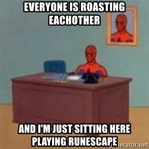 and im just sitting here masterbating - Everyone is roasting eachother and i'm just sitting here playing runescape