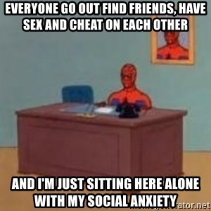 and im just sitting here masterbating - Everyone go out find friends, have sex and cheat on each other and i'm just sitting here alone with my social anxiety