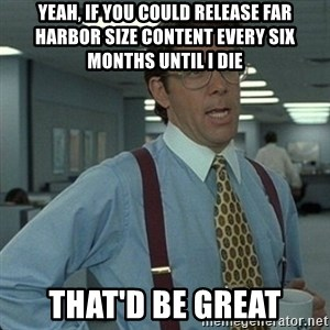 Yeah that'd be great... - Yeah, if you could release Far Harbor size content every six months until I die That'd be great