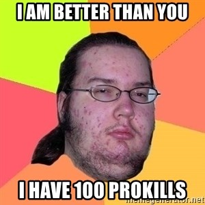 Gordo Nerd - I AM BETTER THAN YOU I have 100 prokills