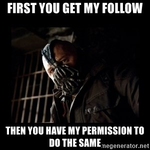 Bane Meme - First you get my follow Then you have my permission to do the same