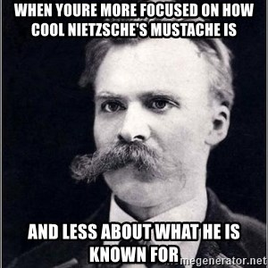 Nietzsche - When youre more focused on how cool Nietzsche's mustache is and less about what he is known for