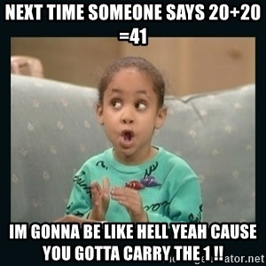 Raven Symone - Next time someone says 20+20 =41 Im gonna be like HELL YEAH cause you gotta carry the 1 !!