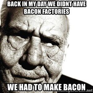 Back In My Day - BACK IN MY day we didnt have bacon factories we had to make bacon