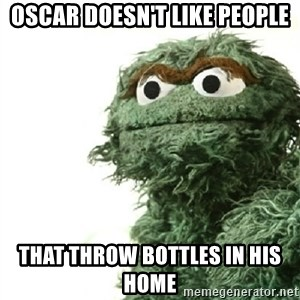 Sad Oscar - Oscar doesn't like people that throw bottles in his home
