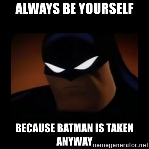 Disapproving Batman - always BE YOURSELF because batman is taken anyway