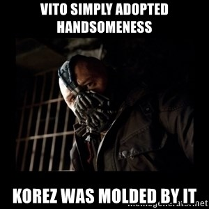 Bane Meme - Vito simply adopted handsomeness korez was molded by it