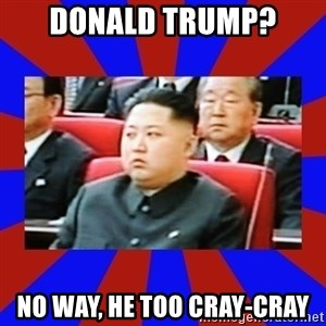 kim jong un - Donald Trump? No way, he too cray-cray