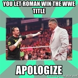 CM Punk Apologize! - You let Roman win the WWE Title APOLOGIZE