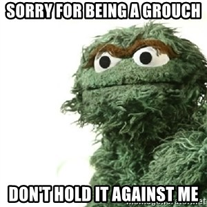 Sad Oscar - Sorry for being a grouch don't hold it against me
