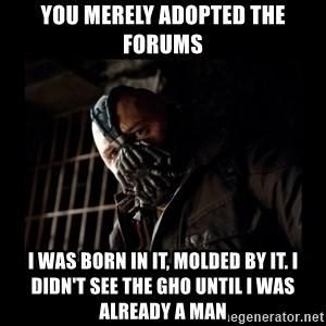 Bane Meme - YOU MERELY ADOPTED THE FORUMS I WAS BORN IN IT, MOLDED BY IT. I DIDN'T SEE THE GHO UNTIL I WAS ALREADY A MAN
