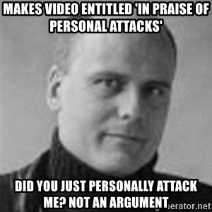 Stefan Molyneux  - makes video entitled 'in praise of personal attacks' did you just personally attack me? not an argument