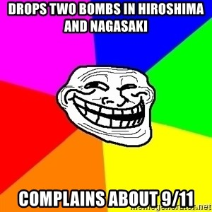 troll face1 - drops two bombs in hiroshima and nagasaki  complains about 9/11