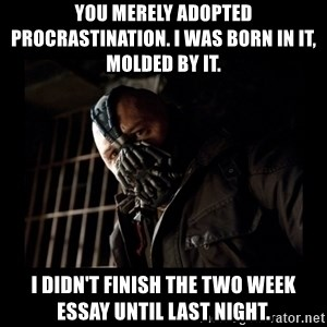 Bane Meme - you merely adopted procrastination. I was born in it, molded by it.  I didn't finish the two week essay until last night.