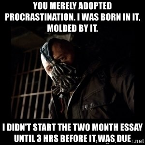 Bane Meme - you merely adopted procrastination. I was born in it, molded by it. I didn't start the two month essay until 3 hrs before it was due