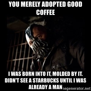 Bane Meme - You merely adopted good coffee I was born into it, molded by it. Didn't see a Starbucks until I was already a man