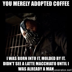 Bane Meme - You merely adopted coffee I was born into it, molded by it. Didn't see a Latte Macchiato until I was already a man