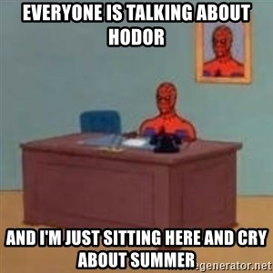 and im just sitting here masterbating - Everyone is talking about Hodor and i'm just sitting here and cry about Summer