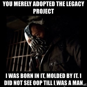 Bane Meme - You merely adopted the legacy project I was born in it, molded by it. I did not see OOP till i was a man