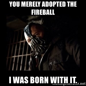 Bane Meme - You merely adopted the fireball I was born with it.