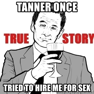 true story - Tanner once tried to hire me for sex