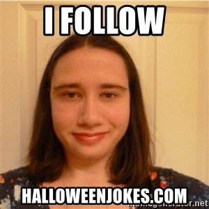 Scary b*tch. - I follow  Halloweenjokes.com