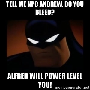 Disapproving Batman - TELL ME NPC ANDREW, DO YOU BLEED? Alfred will power level you!
