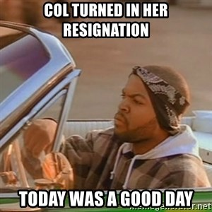 Good Day Ice Cube - COL turned in her resignation today was a good day