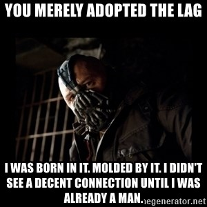 Bane Meme - You Merely Adopted the Lag I was born in it. Molded by it. I didn't see a decent connection until i was already a man.